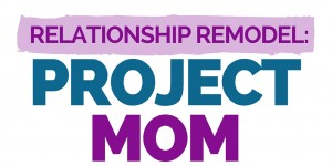 Relationship Remodel_ Project Mom